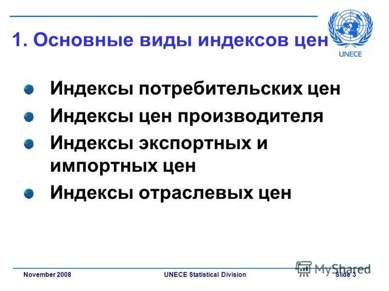 UNECE Statistical Division Slide 3November 2008 1. Основные виды индексов цен Индексы потребительских цен Индексы цен производителя Индексы экспортных и импортных цен Индексы отраслевых цен