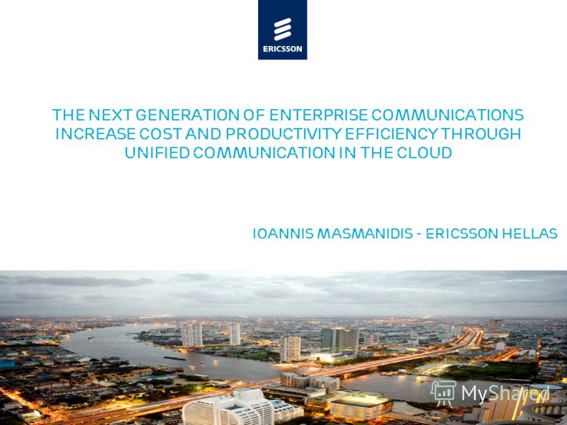 Slide title minimum 48 pt Slide subtitle minimum 30 pt The next generation of enterprise communications INCREASE COST and Productivity Efficiency through UNIFIED Communication in the cloud Ioannis MAsMANIDIS - Ericsson HELLAS