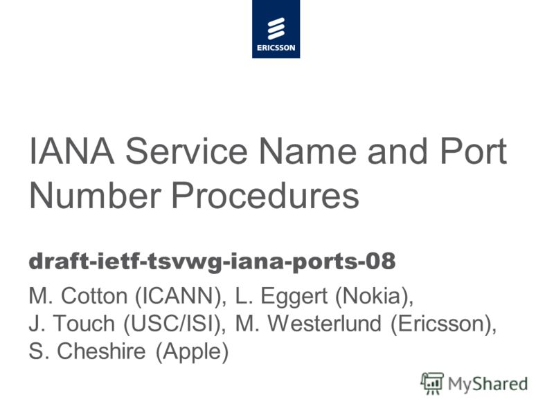 Slide title minimum 48 pt Slide subtitle minimum 30 pt IANA Service Name and Port Number Procedures draft-ietf-tsvwg-iana-ports-08 M. Cotton (ICANN), L. Eggert (Nokia), J. Touch (USC/ISI), M. Westerlund (Ericsson), S. Cheshire (Apple)