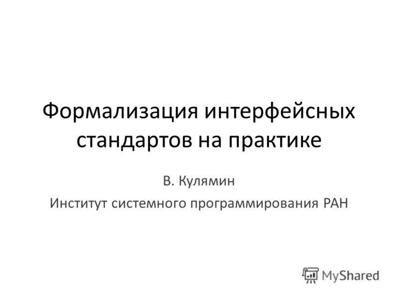 Формализация интерфейсных стандартов на практике В. Кулямин Институт системного программирования РАН