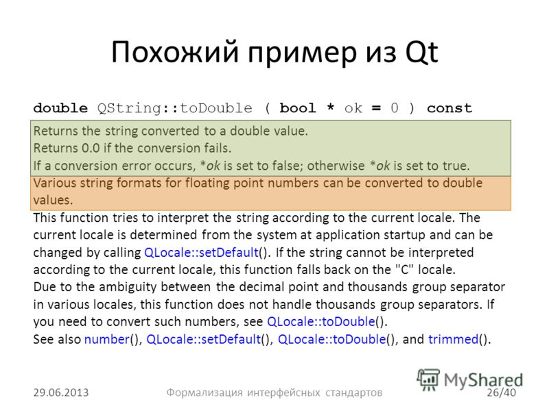 Похожий пример из Qt double QString::toDouble ( bool * ok = 0 ) const Returns the string converted to a double value. Returns 0.0 if the conversion fails. If a conversion error occurs, *ok is set to false; otherwise *ok is set to true. Various string