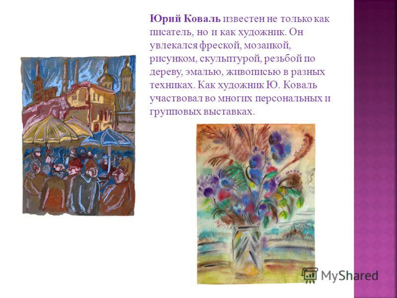 Юрий Коваль известен не только как писатель, но и как художник. Он увлекался фреской, мозаикой, рисунком, скульптурой, резьбой по дереву, эмалью, живописью в разных техниках. Как художник Ю. Коваль участвовал во многих персональных и групповых выстав