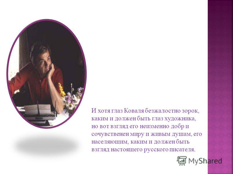 И хотя глаз Коваля безжалостно зорок, каким и должен быть глаз художника, но вот взгляд его неизменно добр и сочувственен миру и живым душам, его населяющим, каким и должен быть взгляд настоящего русского писателя.
