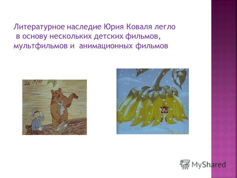 Литературное наследие Юрия Коваля легло в основу нескольких детских фильмов, мультфильмов и анимационных фильмов