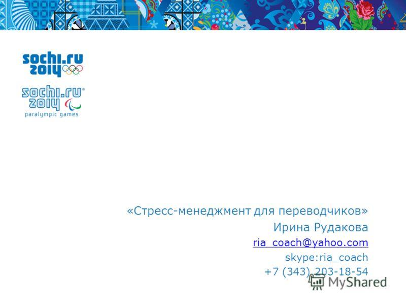 «Стресс-менеджмент для переводчиков» Ирина Рудакова ria_coach@yahoo.com skype:ria_coach +7 (343) 203-18-54