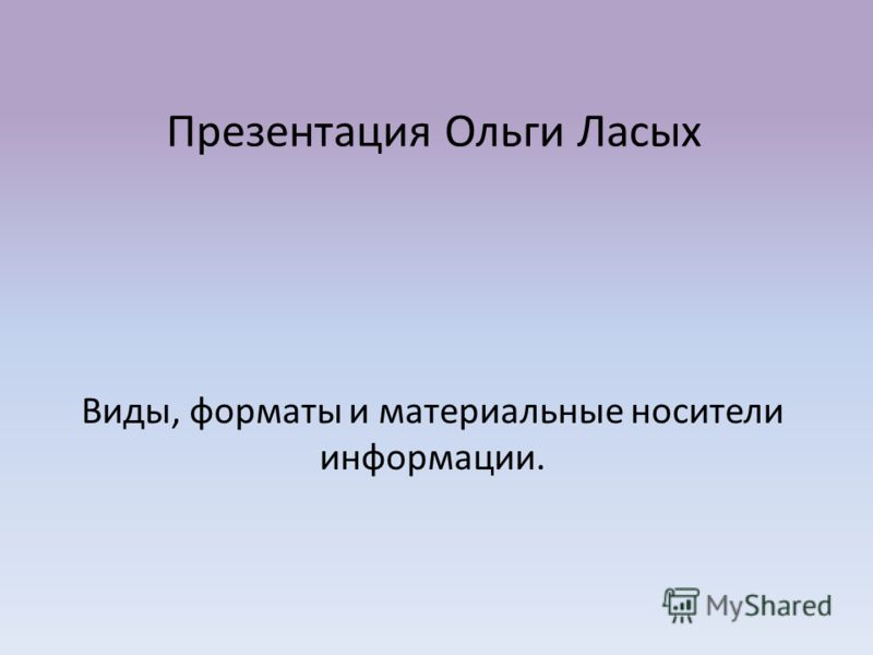 Презентация Ольги Ласых Виды, форматы и материальные носители информации.