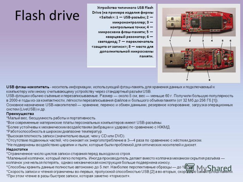 Flash drive Устройство типичного USB Flash Drive (на примере изделия фирмы «Saitek»: 1 USB-разъём; 2 микроконтроллер; 3 контрольные точки; 4 микросхема флэш-памяти; 5 кварцевый резонатор; 6 светодиод; 7 переключатель «защита от записи»; 8 место для д
