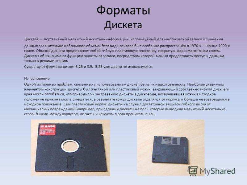 Форматы Дискета Диске́та портативный магнитный носитель информации, используемый для многократной записи и хранения данных сравнительно небольшого объема. Этот вид носителя был особенно распространён в 1970-х конце 1990-х годов. Обычно дискета предст