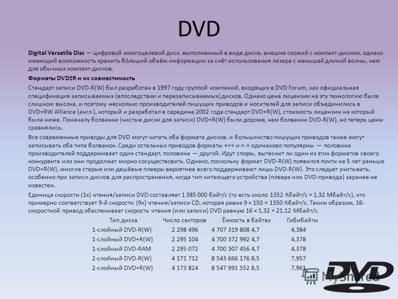 DVD Digital Versatile Disc цифровой многоцелевой диск. выполненный в виде диска, внешне схожий с компакт-диском, однако имеющий возможность хранить бо́льший объём информации за счёт использования лазера с меньшей длиной волны, чем для обычных компакт
