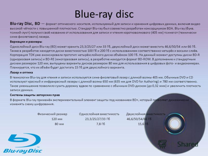 Blue-ray disc Blu-ray Disc, BD формат оптического носителя, используемый для записи и хранения цифровых данных, включая видео высокой чёткости с повышенной плотностью. Стандарт Blu-ray был совместно разработан консорциумом BDA. Blu-ray (букв. «синий-