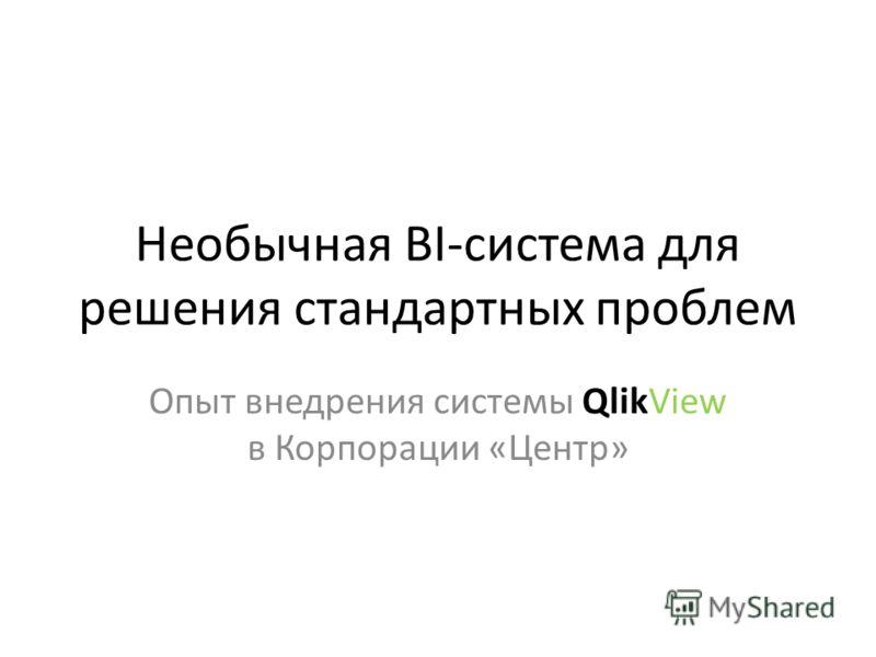 Необычная BI-система для решения стандартных проблем Опыт внедрения системы QlikView в Корпорации «Центр»