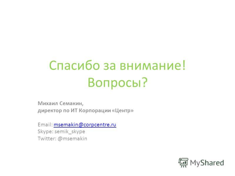 Спасибо за внимание! Вопросы? Михаил Семакин, директор по ИТ Корпорации «Центр» Email: msemakin@corpcentre.rumsemakin@corpcentre.ru Skype: semik_skype Twitter: @msemakin