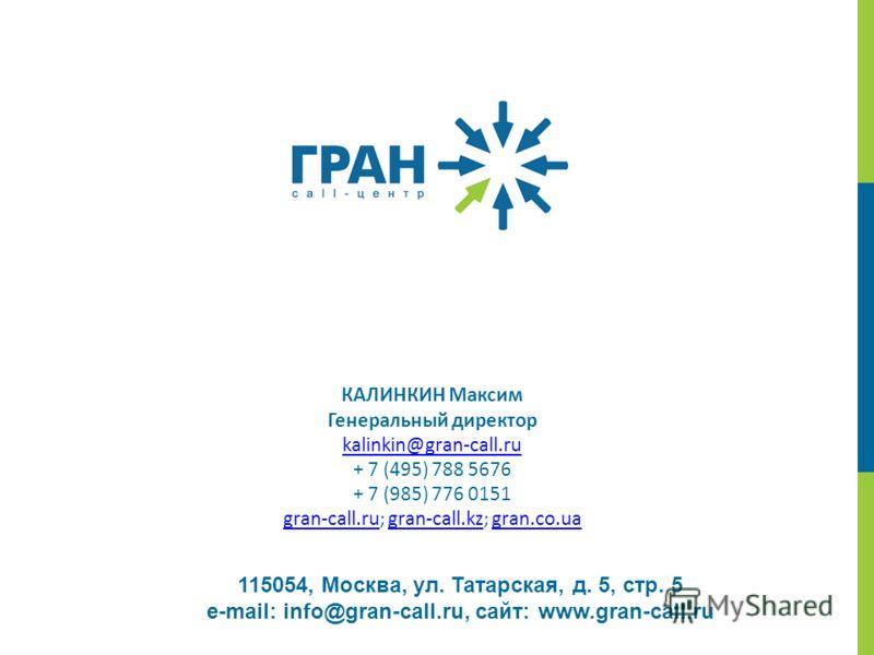 115054, Москва, ул. Татарская, д. 5, стр. 5 e-mail: info@gran-call.ru, сайт: www.gran-call.ru КАЛИНКИН Максим Генеральный директор kalinkin@gran-call.ru + 7 (495) 788 5676 + 7 (985) 776 0151 gran-call.rugran-call.ru; gran-call.kz; gran.co.uagran-call