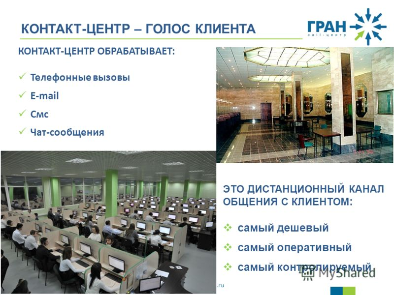 www.gran-call.ru КОНТАКТ-ЦЕНТР – ГОЛОС КЛИЕНТА ЭТО ДИСТАНЦИОННЫЙ КАНАЛ ОБЩЕНИЯ С КЛИЕНТОМ : самый дешевый самый оперативный самый контролируемый КОНТАКТ-ЦЕНТР ОБРАБАТЫВАЕТ: Телефонные вызовы E-mail Смс Чат-сообщения