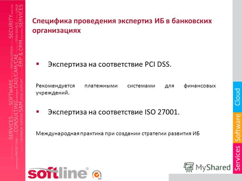 Специфика проведения экспертиз ИБ в банковских организациях Экспертиза на соответствие PCI DSS. Рекомендуется платежными системами для финансовых учреждений. Экспертиза на соответствие ISO 27001. Международная практика при создании стратегии развития