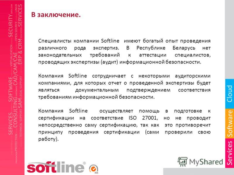 Специалисты компании Softline имеют богатый опыт проведения различного рода экспертиз. В Республике Беларусь нет законодательных требований к аттестации специалистов, проводящих экспертизы (аудит) информационной безопасности. Компания Softline сотруд