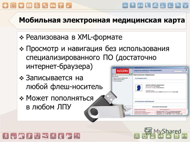 Мобильная электронная медицинская карта Реализована в XML-формате Просмотр и навигация без использования специализированного ПО (достаточно интернет-браузера) Записывается на любой флеш-носитель Может пополняться в любом ЛПУ