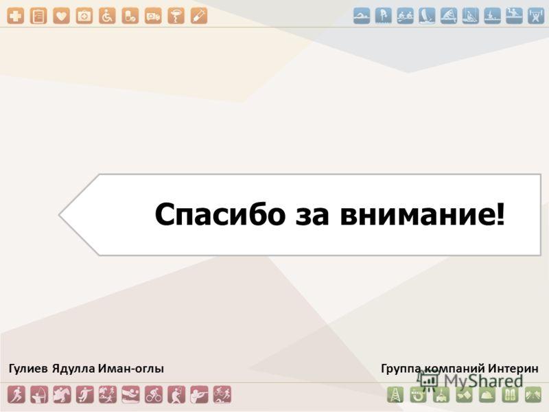Спасибо за внимание! Гулиев Ядулла Иман-оглы Группа компаний Интерин