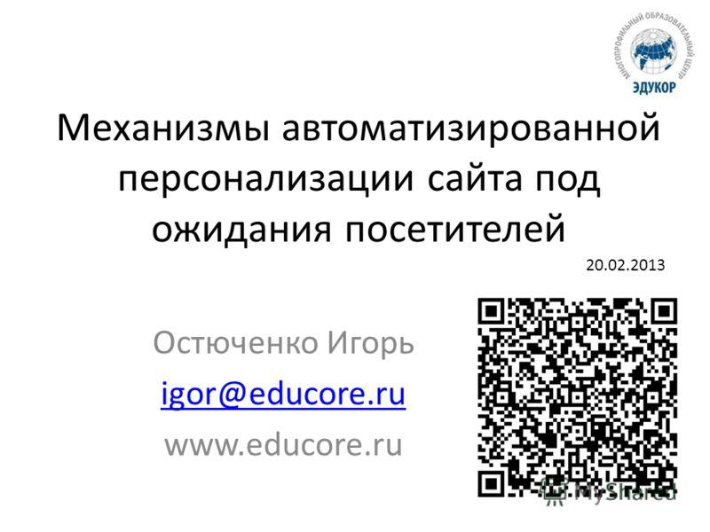 Механизмы автоматизированной персонализации сайта под ожидания посетителей Остюченко Игорь igor@educore.ru www.educore.ru 20.02.2013