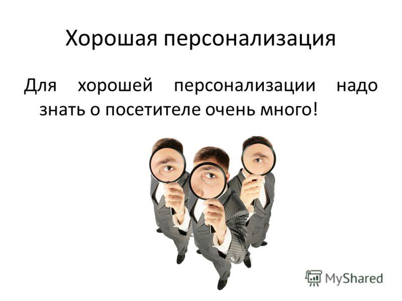 Хорошая персонализация Для хорошей персонализации надо знать о посетителе очень много!