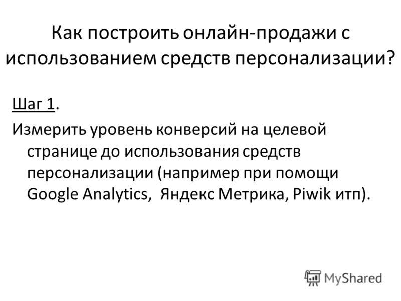 Как построить онлайн-продажи с использованием средств персонализации? Шаг 1. Измерить уровень конверсий на целевой странице до использования средств персонализации (например при помощи Google Analytics, Яндекс Метрика, Piwik итп).