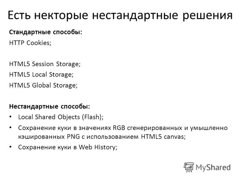 Есть некторые нестандартные решения Стандартные способы: HTTP Cookies; HTML5 Session Storage; HTML5 Local Storage; HTML5 Global Storage; Нестандартные способы: Local Shared Objects (Flash); Сохранение куки в значениях RGB сгенерированных и умышленно
