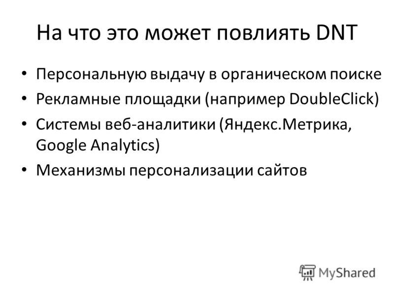 На что это может повлиять DNT Персональную выдачу в органическом поиске Рекламные площадки (например DoubleClick) Системы веб-аналитики (Яндекс.Метрика, Google Analytics) Механизмы персонализации сайтов