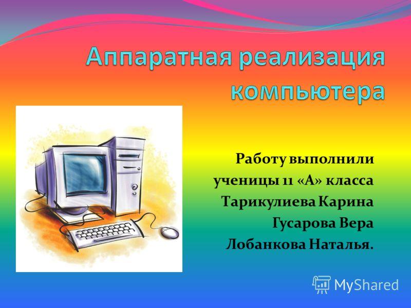 Работу выполнили ученицы 11 «А» класса Тарикулиева Карина Гусарова Вера Лобанкова Наталья.