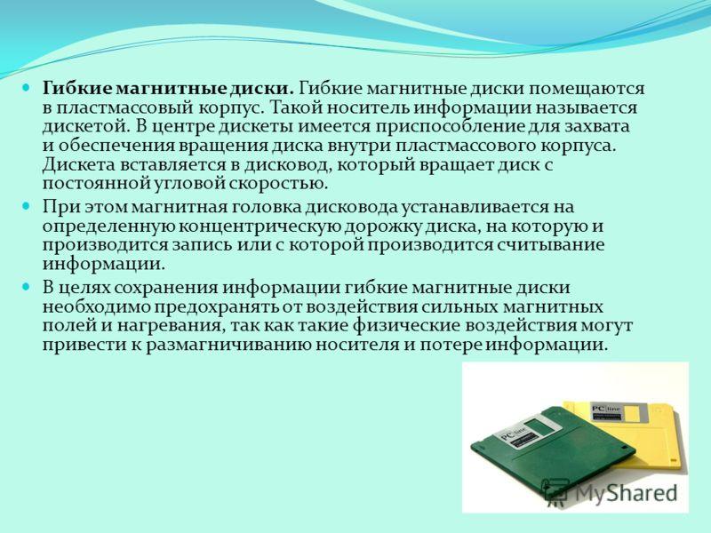 Гибкие магнитные диски. Гибкие магнитные диски помещаются в пластмассовый корпус. Такой носитель информации называется дискетой. В центре дискеты имеется приспособление для захвата и обеспечения вращения диска внутри пластмассового корпуса. Дискета в