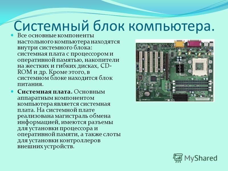 Системный блок компьютера. Все основные компоненты настольного компьютера находятся внутри системного блока: системная плата с процессором и оперативной памятью, накопители на жестких и гибких дисках, CD- ROM и др. Кроме этого, в системном блоке нахо