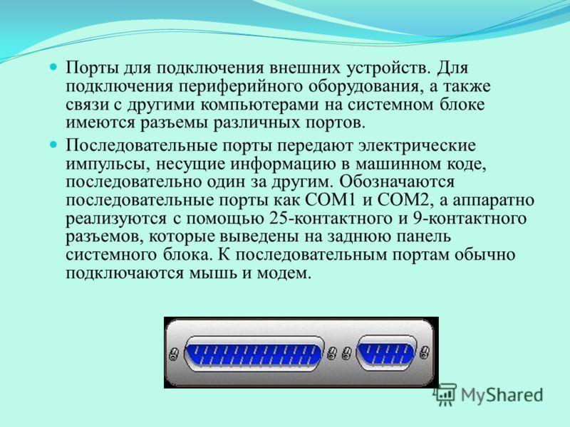 Порты для подключения внешних устройств. Для подключения периферийного оборудования, а также связи с другими компьютерами на системном блоке имеются разъемы различных портов. Последовательные порты передают электрические импульсы, несущие информацию