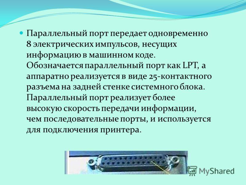 Параллельный порт передает одновременно 8 электрических импульсов, несущих информацию в машинном коде. Обозначается параллельный порт как LPT, а аппаратно реализуется в виде 25-контактного разъема на задней стенке системного блока. Параллельный порт