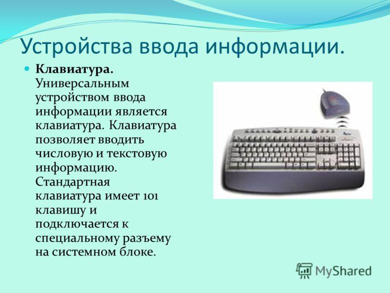 Устройства ввода информации. Клавиатура. Универсальным устройством ввода информации является клавиатура. Клавиатура позволяет вводить числовую и текстовую информацию. Стандартная клавиатура имеет 101 клавишу и подключается к специальному разъему на с