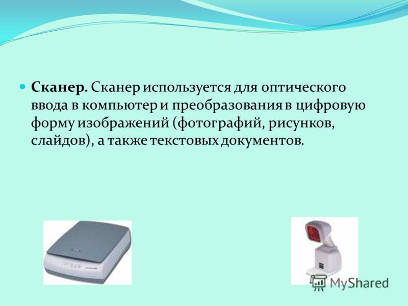 Сканер. Сканер используется для оптического ввода в компьютер и преобразования в цифровую форму изображений (фотографий, рисунков, слайдов), а также текстовых документов.