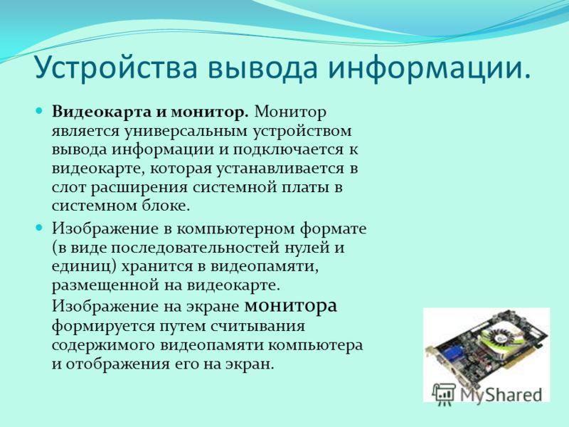 Устройства вывода информации. Видеокарта и монитор. Монитор является универсальным устройством вывода информации и подключается к видеокарте, которая устанавливается в слот расширения системной платы в системном блоке. Изображение в компьютерном форм