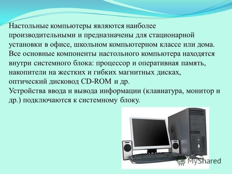 Настольные компьютеры являются наиболее производительными и предназначены для стационарной установки в офисе, школьном компьютерном классе или дома. Все основные компоненты настольного компьютера находятся внутри системного блока: процессор и операти