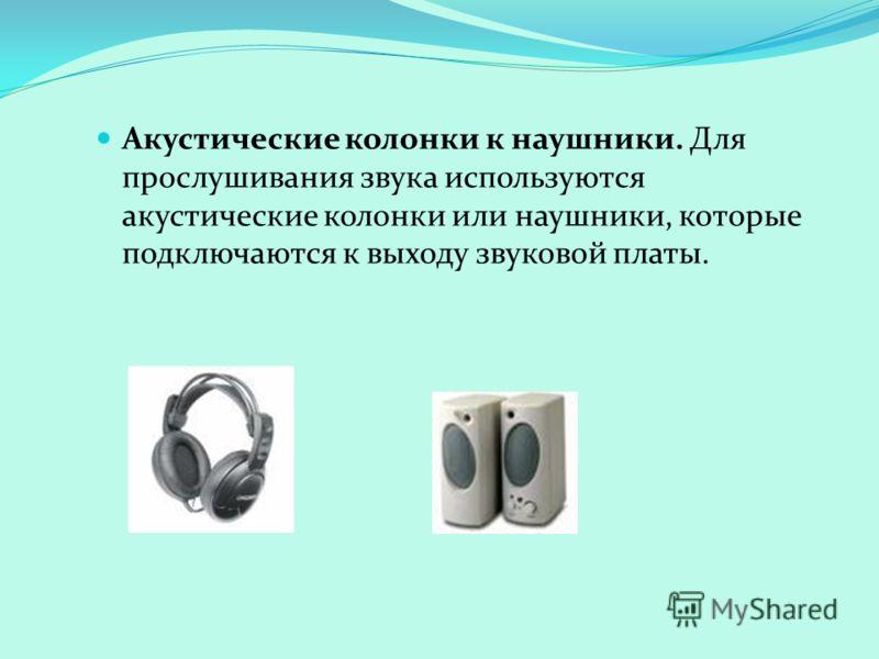 Акустические колонки к наушники. Для прослушивания звука используются акустические колонки или наушники, которые подключаются к выходу звуковой платы.