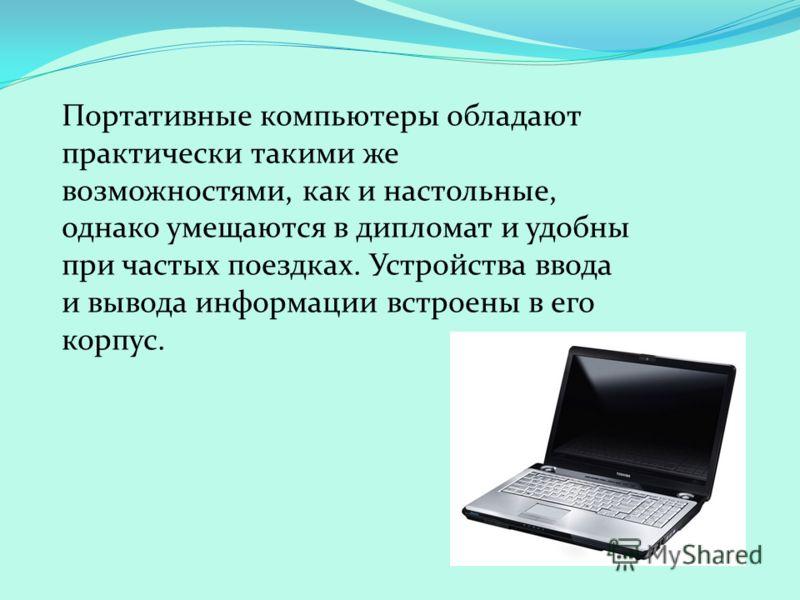 Портативные компьютеры обладают практически такими же возможностями, как и настольные, однако умещаются в дипломат и удобны при частых поездках. Устройства ввода и вывода информации встроены в его корпус.