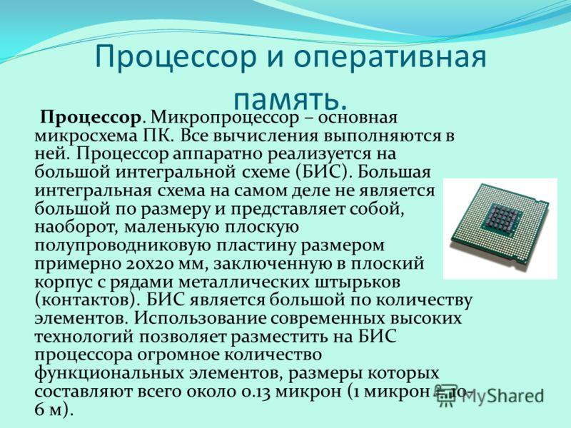 Процессор и оперативная память. Процессор. Микропроцессор – основная микросхема ПК. Все вычисления выполняются в ней. Процессор аппаратно реализуется на большой интегральной схеме (БИС). Большая интегральная схема на самом деле не является большой по