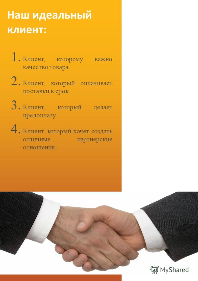 Наш идеальный клиент: 1. Клиент, которому важно качество товара. 2. Клиент, который оплачивает поставки в срок. 3. Клиент, который делает предоплату. 4. Клиент, который хочет создать отличные партнерские отношения.