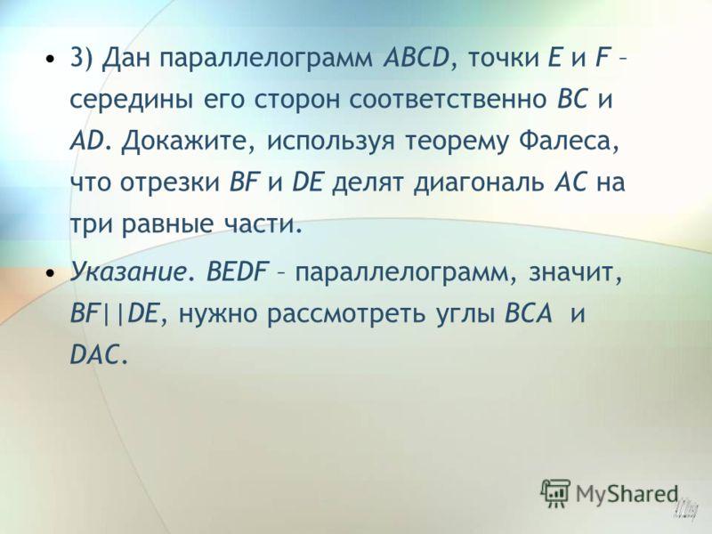 3) Дан параллелограмм ABCD, точки E и F – середины его сторон соответственно BC и AD. Докажите, используя теорему Фалеса, что отрезки BF и DE делят диагональ AC на три равные части. Указание. BEDF – параллелограмм, значит, BF||DE, нужно рассмотреть у