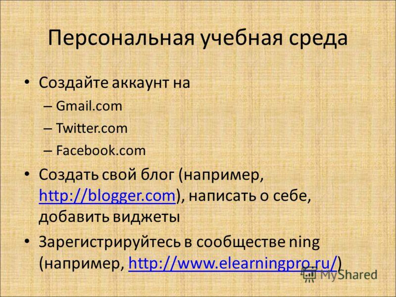 Персональная учебная среда Создайте аккаунт на – Gmail.com – Twitter.com – Facebook.com Создать свой блог (например, http://blogger.com), написать о себе, добавить виджеты http://blogger.com Зарегистрируйтесь в сообществе ning (например, http://www.e