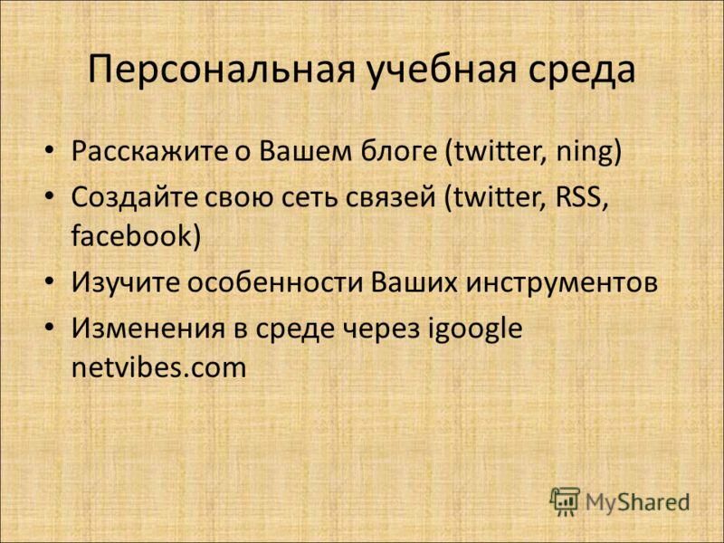 Персональная учебная среда Расскажите о Вашем блоге (twitter, ning) Создайте свою сеть связей (twitter, RSS, facebook) Изучите особенности Ваших инструментов Изменения в среде через igoogle netvibes.com