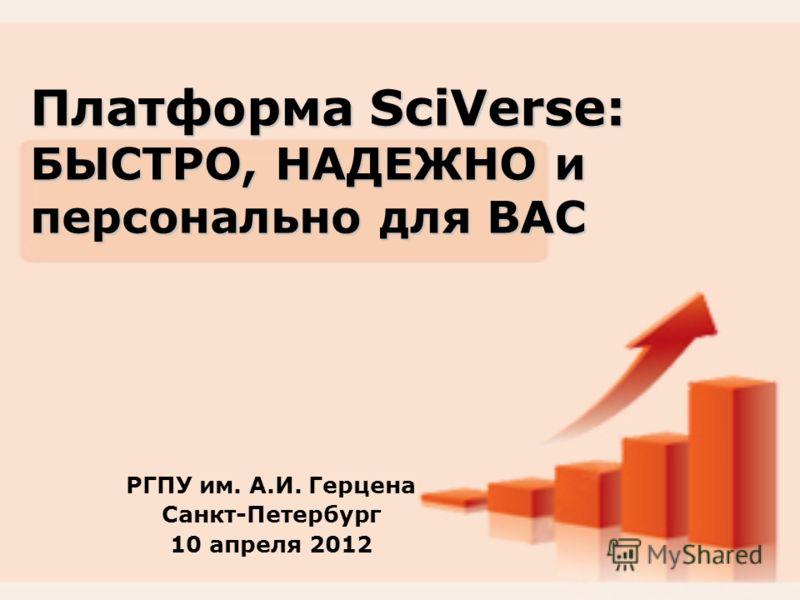 Платформа SciVerse: БЫСТРО, НАДЕЖНО и персонально для ВАС РГПУ им. А.И. Герцена Санкт-Петербург 10 апреля 2012