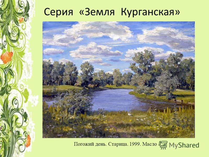Серия «Земля Курганская» Погожий день. Старица. 1999. Масло