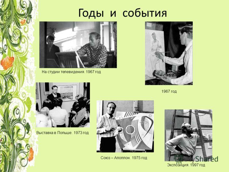 Годы и события На студии телевидения. 1967 год Выставка в Польше. 1973 год Союз – Аполлон. 1975 год 1967 год Экспозиция. 1997 год