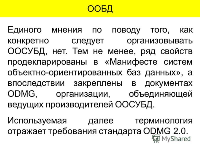 ООБД Единого мнения по поводу того, как конкретно следует организовывать ООСУБД, нет. Тем не менее, ряд свойств продекларированы в «Манифесте систем объектно-ориентированных баз данных», а впоследствии закреплены в документах ODMG, организации, объед