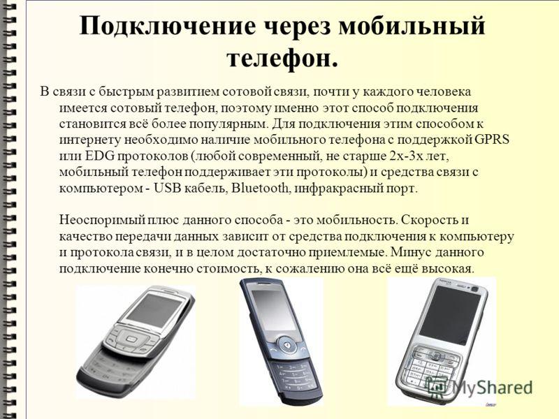 Подключение через мобильный телефон. В связи с быстрым развитием сотовой связи, почти у каждого человека имеется сотовый телефон, поэтому именно этот способ подключения становится всё более популярным. Для подключения этим способом к интернету необхо