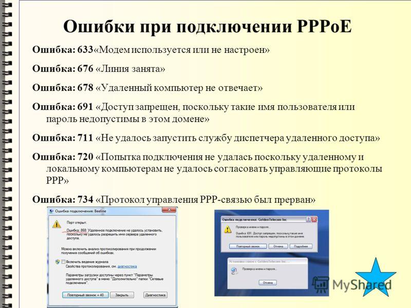 Ошибки при подключении PPPoE Ошибка: 633«Модем используется или не настроен» Ошибка: 676 «Линия занята» Ошибка: 678 «Удаленный компьютер не отвечает» Ошибка: 691 «Доступ запрещен, поскольку такие имя пользователя или пароль недопустимы в этом домене»