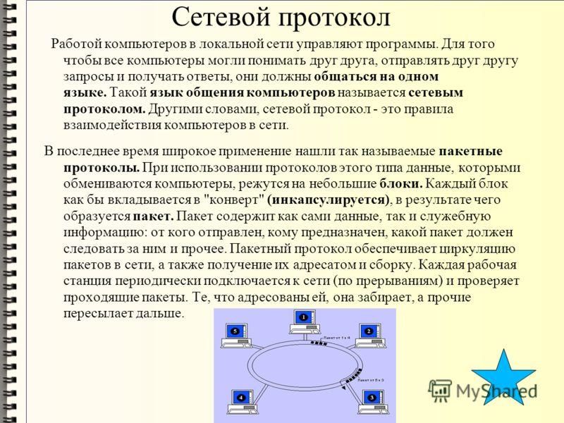 Сетевой протокол Работой компьютеров в локальной сети управляют программы. Для того чтобы все компьютеры могли понимать друг друга, отправлять друг другу запросы и получать ответы, они должны общаться на одном языке. Такой язык общения компьютеров на